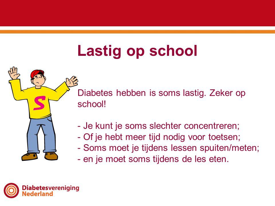 Lastig op school Diabetes hebben is soms lastig. Zeker op school! - Je kunt je soms slechter concentreren; - Of je hebt meer tijd nodig voor toetsen;
