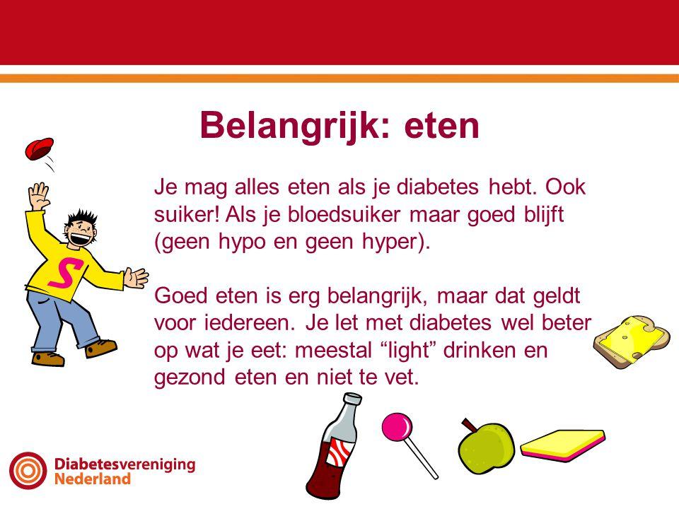 Belangrijk: eten Je mag alles eten als je diabetes hebt. Ook suiker! Als je bloedsuiker maar goed blijft (geen hypo en geen hyper). Goed eten is erg b