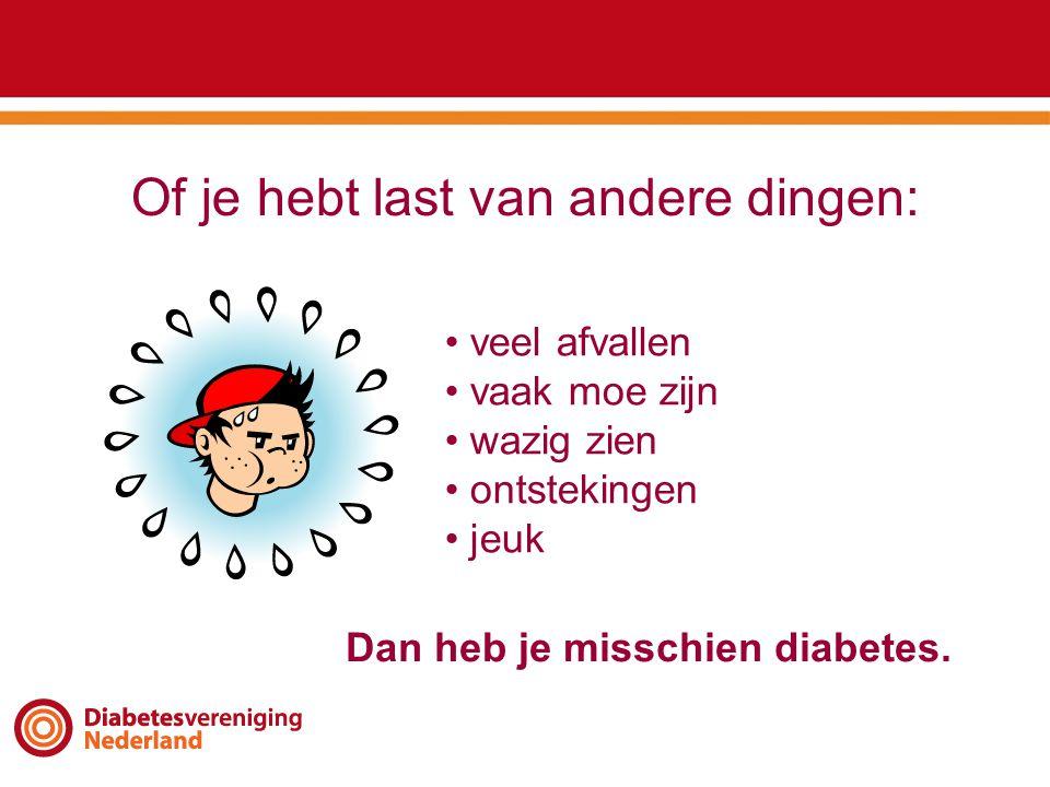 Of je hebt last van andere dingen: • veel afvallen • vaak moe zijn • wazig zien • ontstekingen • jeuk Dan heb je misschien diabetes.