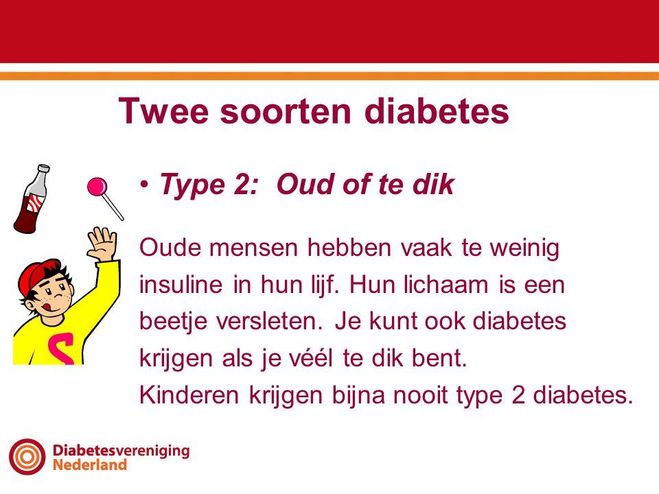 Twee soorten diabetes • Type 2: Oud of te dik Oude mensen hebben vaak te weinig insuline in hun lijf. Hun lichaam is een beetje versleten. Je kunt ook