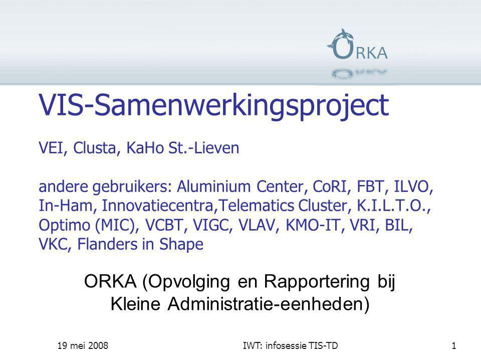19 mei 2008IWT: infosessie TIS-TD1 VIS-Samenwerkingsproject VEI, Clusta, KaHo St.-Lieven andere gebruikers: Aluminium Center, CoRI, FBT, ILVO, In-Ham, Innovatiecentra,Telematics Cluster, K.I.L.T.O., Optimo (MIC), VCBT, VIGC, VLAV, KMO-IT, VRI, BIL, VKC, Flanders in Shape ORKA (Opvolging en Rapportering bij Kleine Administratie-eenheden)