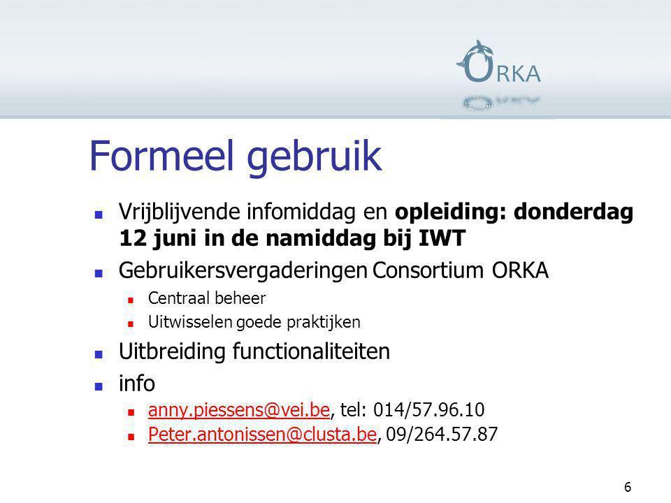 Formeel gebruik  Vrijblijvende infomiddag en opleiding: donderdag 12 juni in de namiddag bij IWT  Gebruikersvergaderingen Consortium ORKA  Centraal beheer  Uitwisselen goede praktijken  Uitbreiding functionaliteiten  info  anny.piessens@vei.be, tel: 014/57.96.10 anny.piessens@vei.be  Peter.antonissen@clusta.be, 09/264.57.87 Peter.antonissen@clusta.be 6