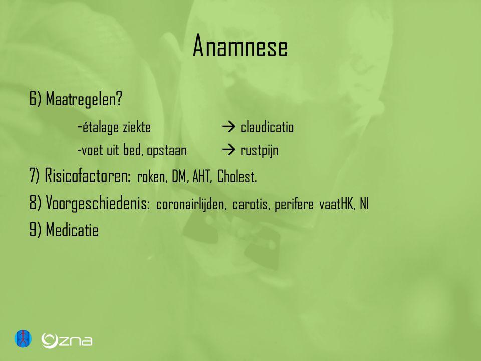 Anamnese 6) Maatregelen? - étalage ziekte  claudicatio -voet uit bed, opstaan  rustpijn 7) Risicofactoren: roken, DM, AHT, Cholest. 8) Voorgeschiede