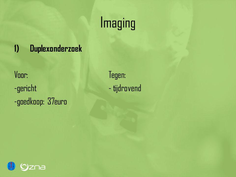 Imaging 1)Duplexonderzoek Voor:Tegen: -gericht- tijdrovend -goedkoop: 37euro