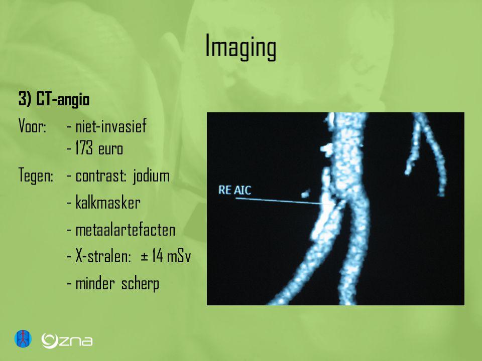 Imaging 3) CT-angio Voor: - niet-invasief - 173 euro Tegen: - contrast: jodium - kalkmasker - metaalartefacten - X-stralen: ± 14 mSv - minder scherp