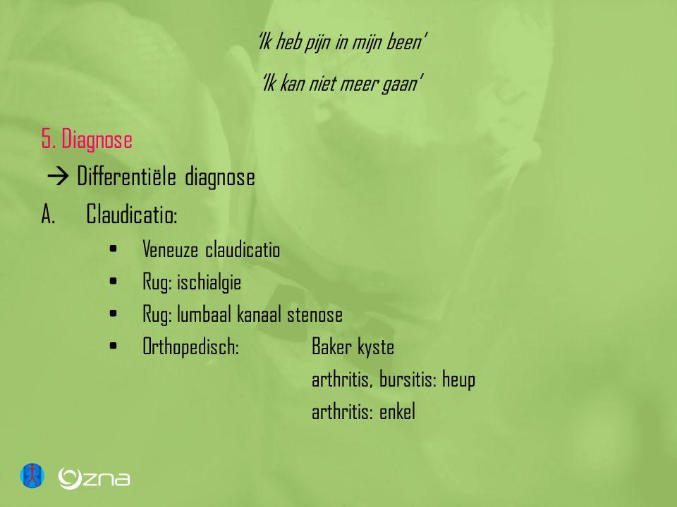 'Ik heb pijn in mijn been' 'Ik kan niet meer gaan' 5. Diagnose  Differentiële diagnose A.Claudicatio: •Veneuze claudicatio •Rug: ischialgie •Rug: lum