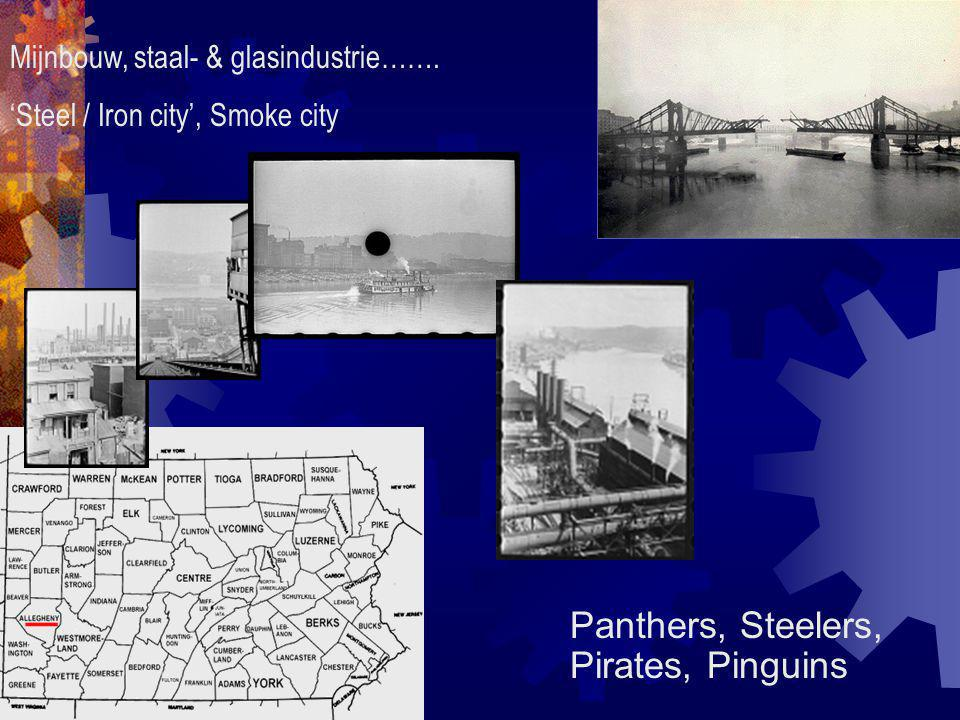 Mijnbouw, staal- & glasindustrie……. 'Steel / Iron city', Smoke city Panthers, Steelers, Pirates, Pinguins