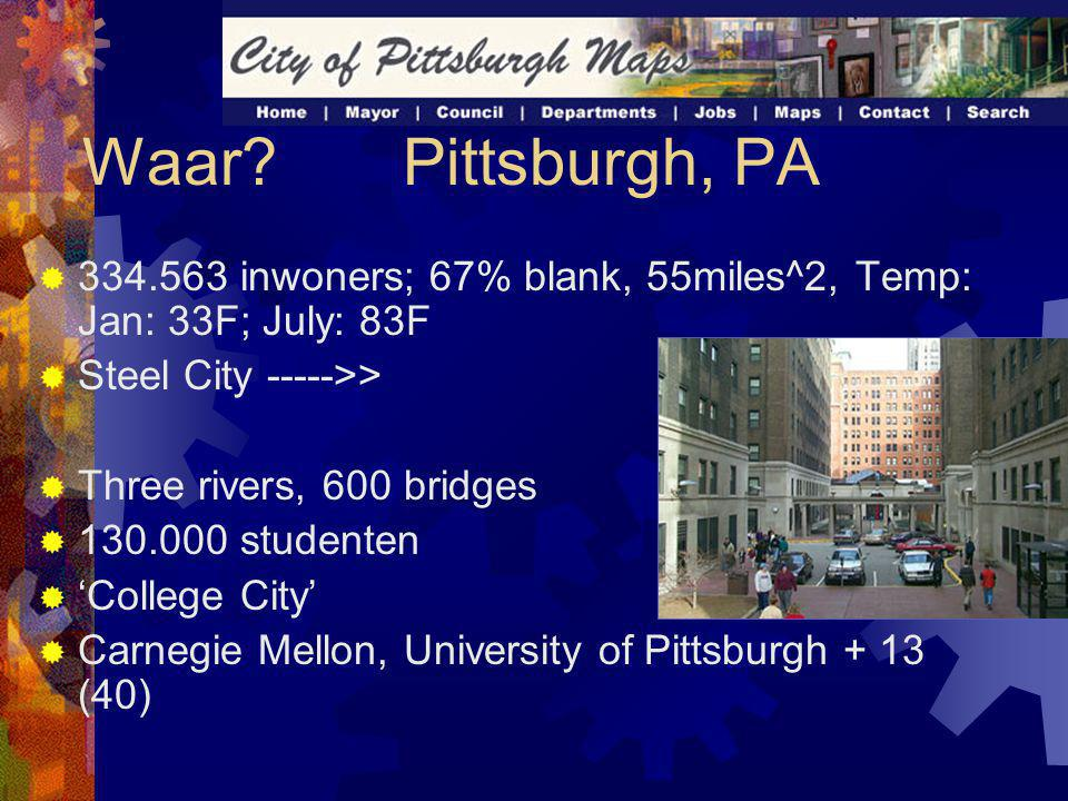 Waar?Pittsburgh, PA  334.563 inwoners; 67% blank, 55miles^2, Temp: Jan: 33F; July: 83F  Steel City ----->>  Three rivers, 600 bridges  130.000 studenten  'College City'  Carnegie Mellon, University of Pittsburgh + 13 (40)