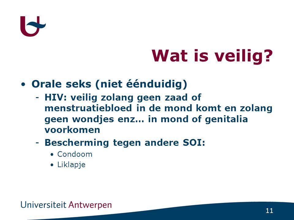 11 Wat is veilig? •Orale seks (niet éénduidig) -HIV: veilig zolang geen zaad of menstruatiebloed in de mond komt en zolang geen wondjes enz… in mond o