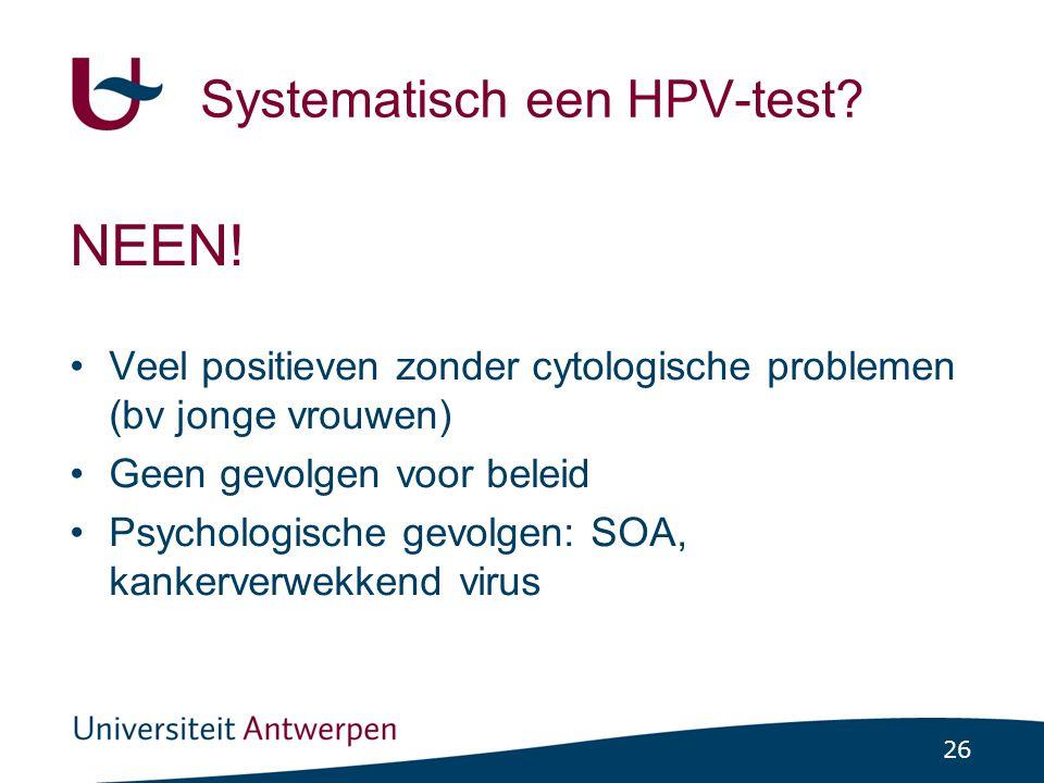 26 Systematisch een HPV-test? NEEN! •Veel positieven zonder cytologische problemen (bv jonge vrouwen) •Geen gevolgen voor beleid •Psychologische gevol