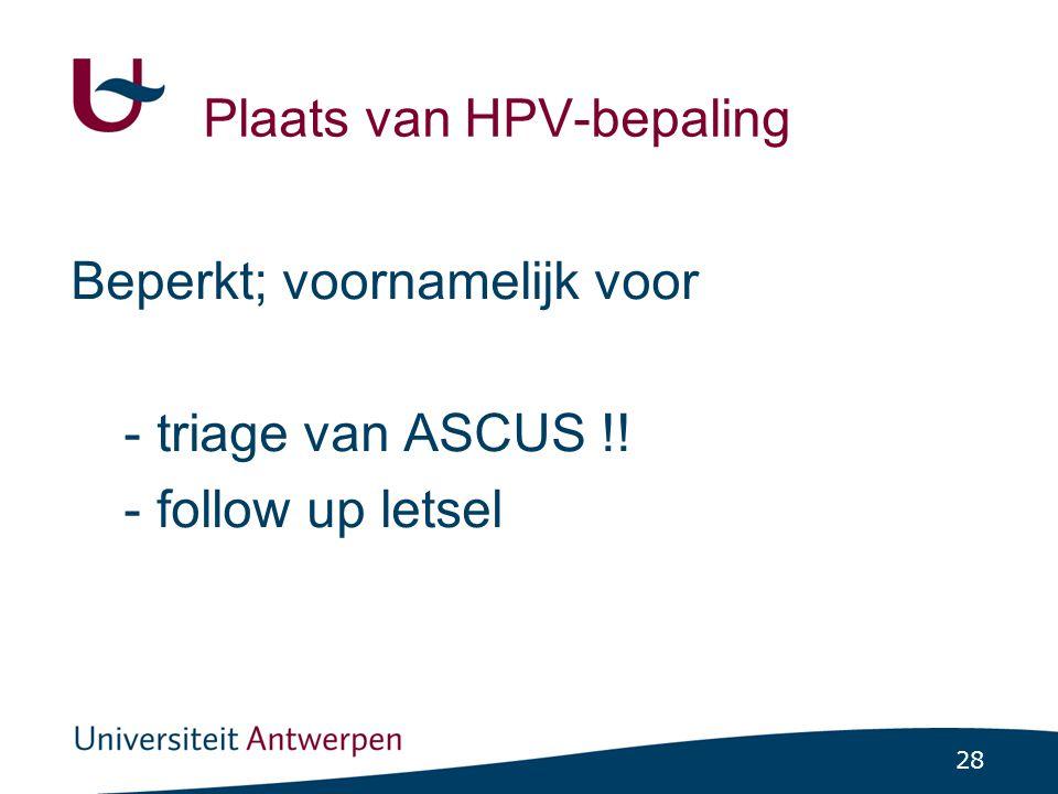 28 Plaats van HPV-bepaling Beperkt; voornamelijk voor -triage van ASCUS !! -follow up letsel