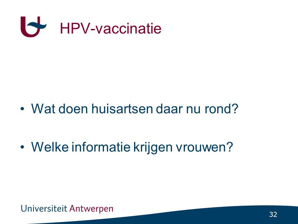 32 HPV-vaccinatie •Wat doen huisartsen daar nu rond? •Welke informatie krijgen vrouwen?