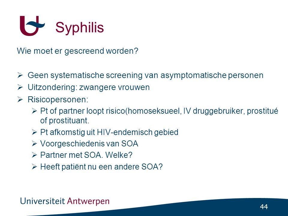 44 Syphilis Wie moet er gescreend worden?  Geen systematische screening van asymptomatische personen  Uitzondering: zwangere vrouwen  Risicopersone
