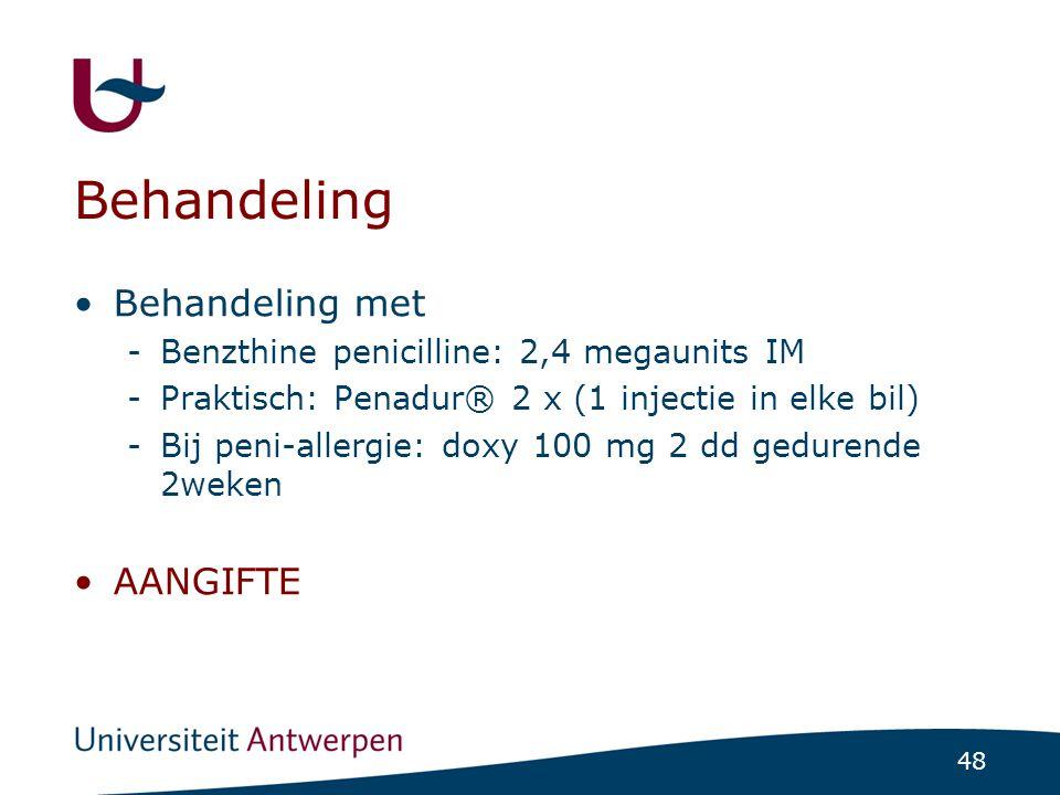 48 Behandeling •Behandeling met -Benzthine penicilline: 2,4 megaunits IM -Praktisch: Penadur® 2 x (1 injectie in elke bil) -Bij peni-allergie: doxy 10