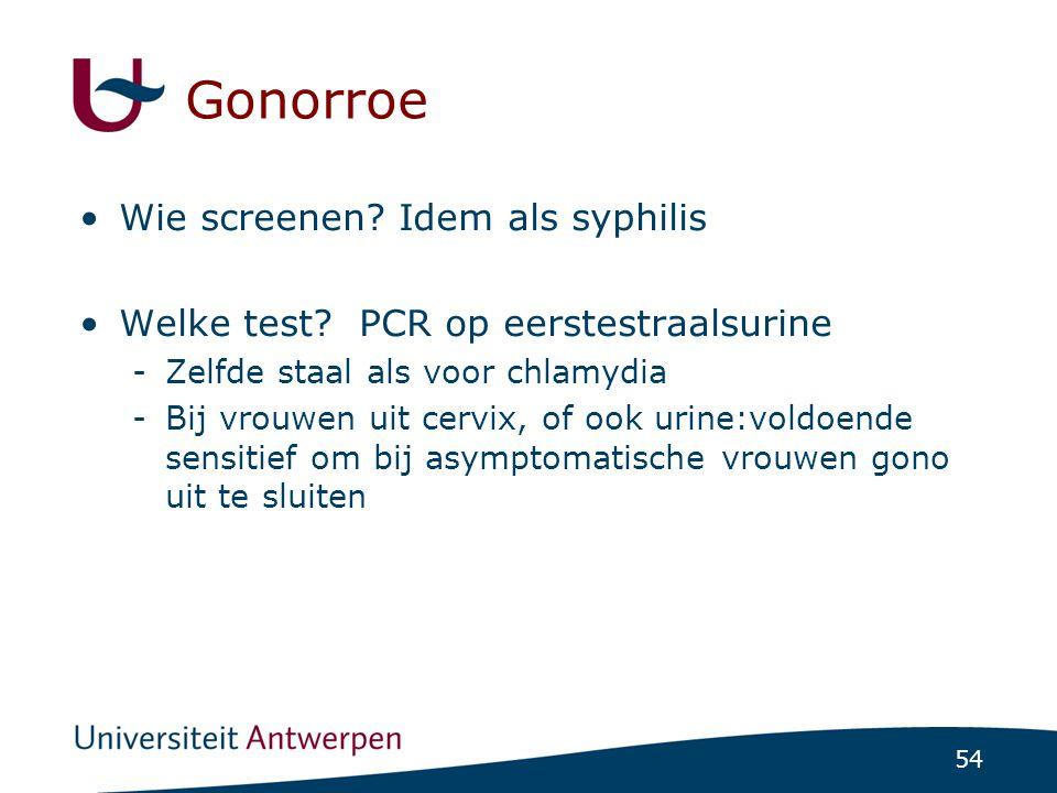 54 Gonorroe •Wie screenen? Idem als syphilis •Welke test? PCR op eerstestraalsurine -Zelfde staal als voor chlamydia -Bij vrouwen uit cervix, of ook u