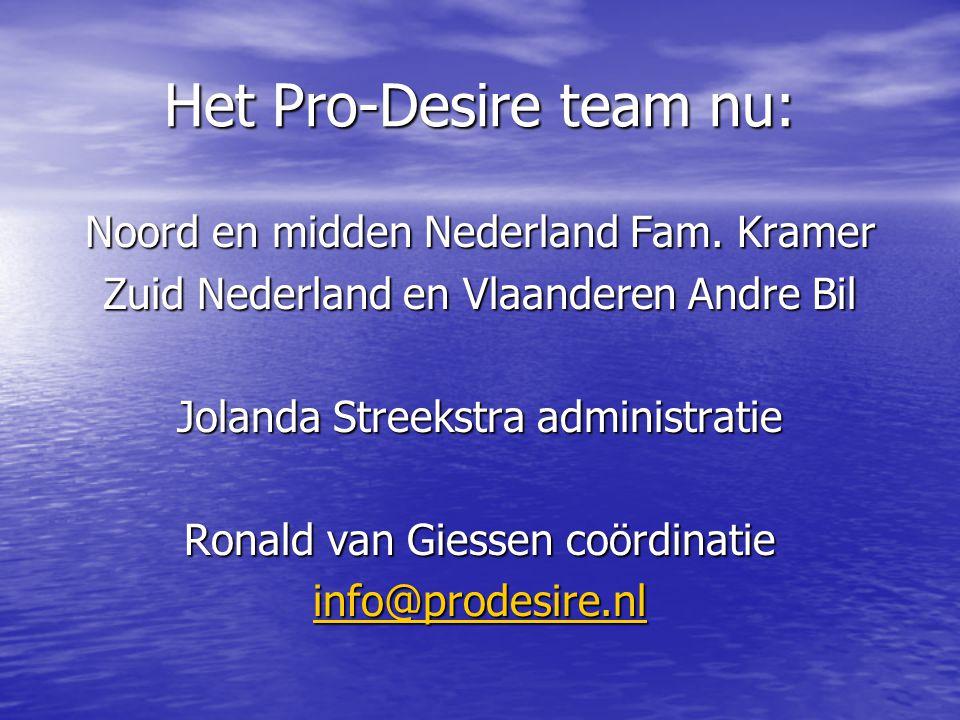 Het Pro-Desire team nu: Noord en midden Nederland Fam. Kramer Zuid Nederland en Vlaanderen Andre Bil Jolanda Streekstra administratie Ronald van Giess