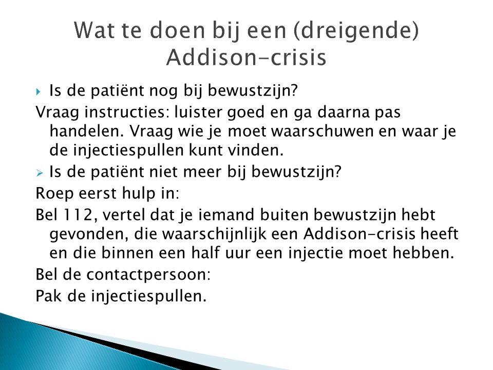 Wat te doen bij een (dreigende) Addison-crisis  Is de patiënt nog bij bewustzijn? Vraag instructies: luister goed en ga daarna pas handelen. Vraag wi
