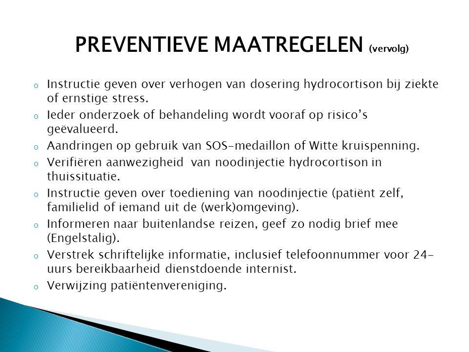 PREVENTIEVE MAATREGELEN (vervolg) o Instructie geven over verhogen van dosering hydrocortison bij ziekte of ernstige stress. o Ieder onderzoek of beha