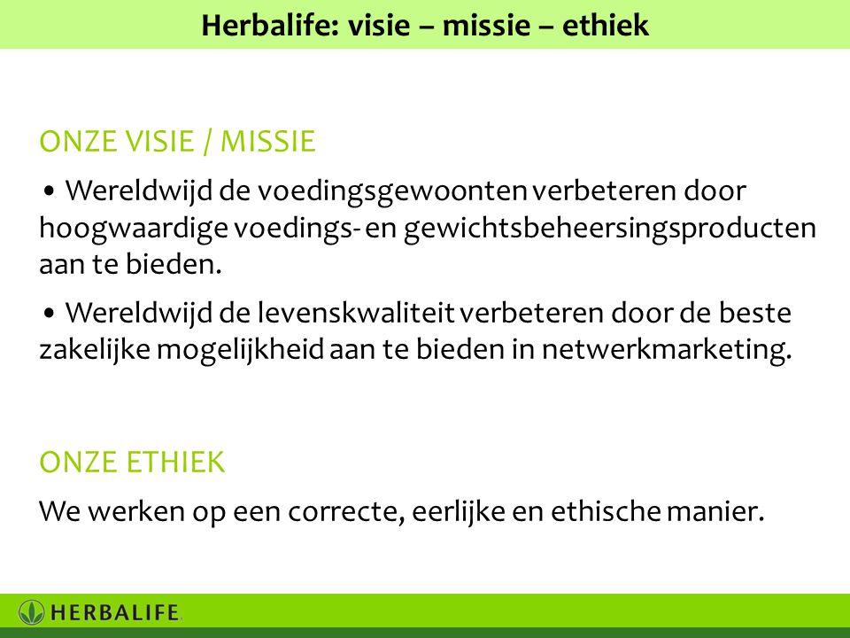 Herbalife: visie – missie – ethiek ONZE VISIE / MISSIE • Wereldwijd de voedingsgewoonten verbeteren door hoogwaardige voedings- en gewichtsbeheersingsproducten aan te bieden.