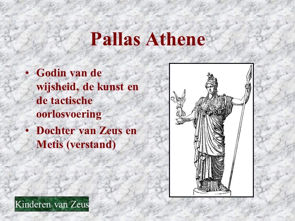 Pallas Athene •Godin van de wijsheid, de kunst en de tactische oorlosvoering •Dochter van Zeus en Metis (verstand) Kinderen van Zeus