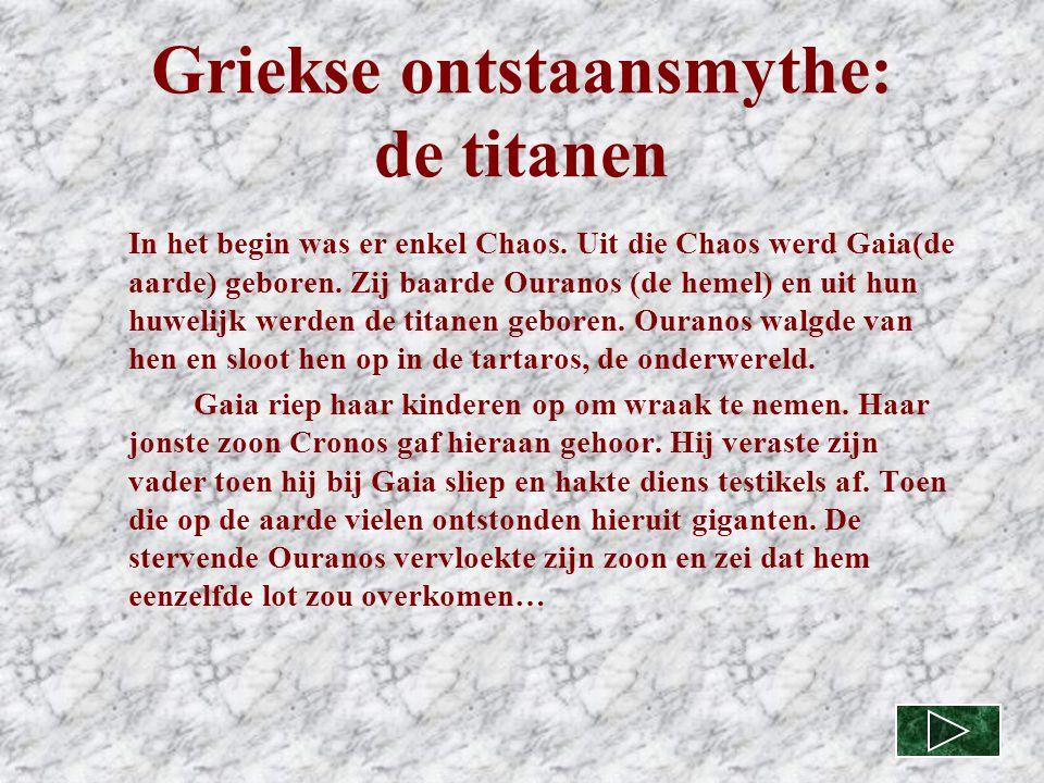 Griekse ontstaansmythe: de titanen In het begin was er enkel Chaos. Uit die Chaos werd Gaia(de aarde) geboren. Zij baarde Ouranos (de hemel) en uit hu