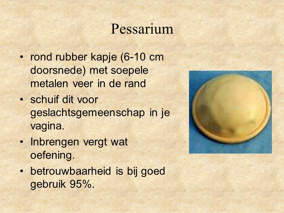 Pessarium •rond rubber kapje (6-10 cm doorsnede) met soepele metalen veer in de rand •schuif dit voor geslachtsgemeenschap in je vagina. •Inbrengen ve