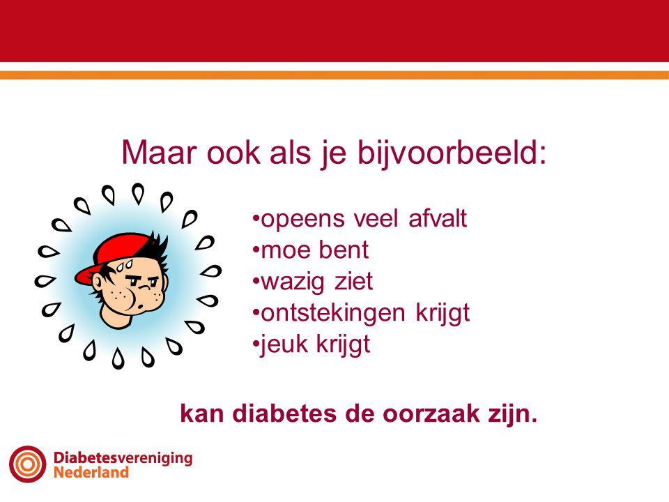 Maar ook als je bijvoorbeeld: •opeens veel afvalt •moe bent •wazig ziet •ontstekingen krijgt •jeuk krijgt kan diabetes de oorzaak zijn.