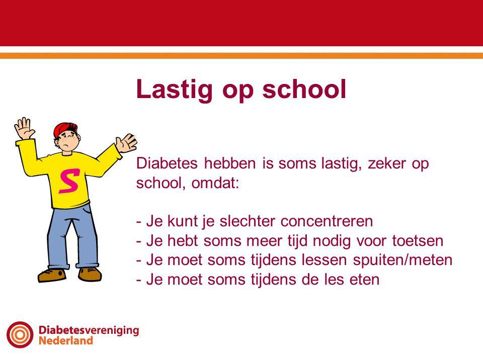 Lastig op school Diabetes hebben is soms lastig, zeker op school, omdat: - Je kunt je slechter concentreren - Je hebt soms meer tijd nodig voor toetsen - Je moet soms tijdens lessen spuiten/meten - Je moet soms tijdens de les eten