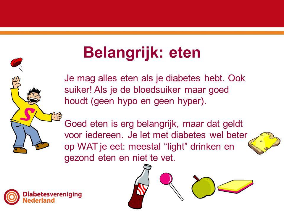 Belangrijk: eten Je mag alles eten als je diabetes hebt. Ook suiker! Als je de bloedsuiker maar goed houdt (geen hypo en geen hyper). Goed eten is erg