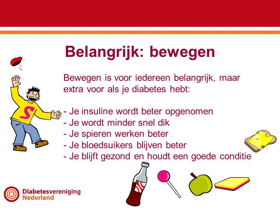 Belangrijk: bewegen Bewegen is voor iedereen belangrijk, maar extra voor als je diabetes hebt: - Je insuline wordt beter opgenomen - Je wordt minder snel dik - Je spieren werken beter - Je bloedsuikers blijven beter - Je blijft gezond en houdt een goede conditie