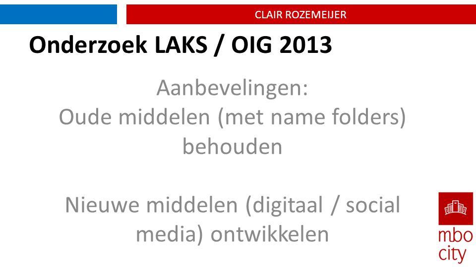 CLAIR ROZEMEIJER Onderzoek LAKS / OIG 2013 Aanbevelingen: Oude middelen (met name folders) behouden Nieuwe middelen (digitaal / social media) ontwikkelen