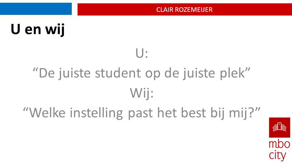 CLAIR ROZEMEIJER U en wij U: De juiste student op de juiste plek Wij: Welke instelling past het best bij mij