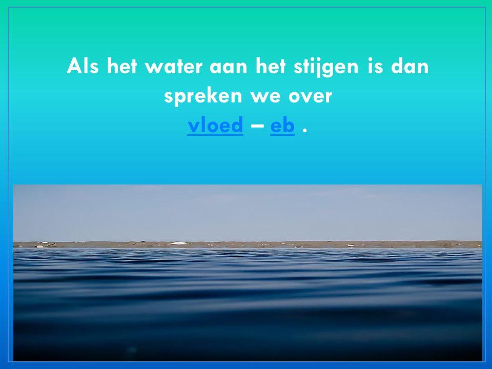 Als het water aan het stijgen is dan spreken we over vloed – eb. vloedeb