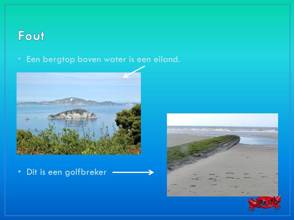 • Een bergtop boven water is een eiland. • Dit is een golfbreker