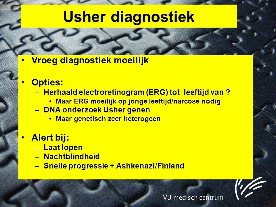 Usher diagnostiek •Vroeg diagnostiek moeilijk •Opties: –Herhaald electroretinogram (ERG) tot leeftijd van .