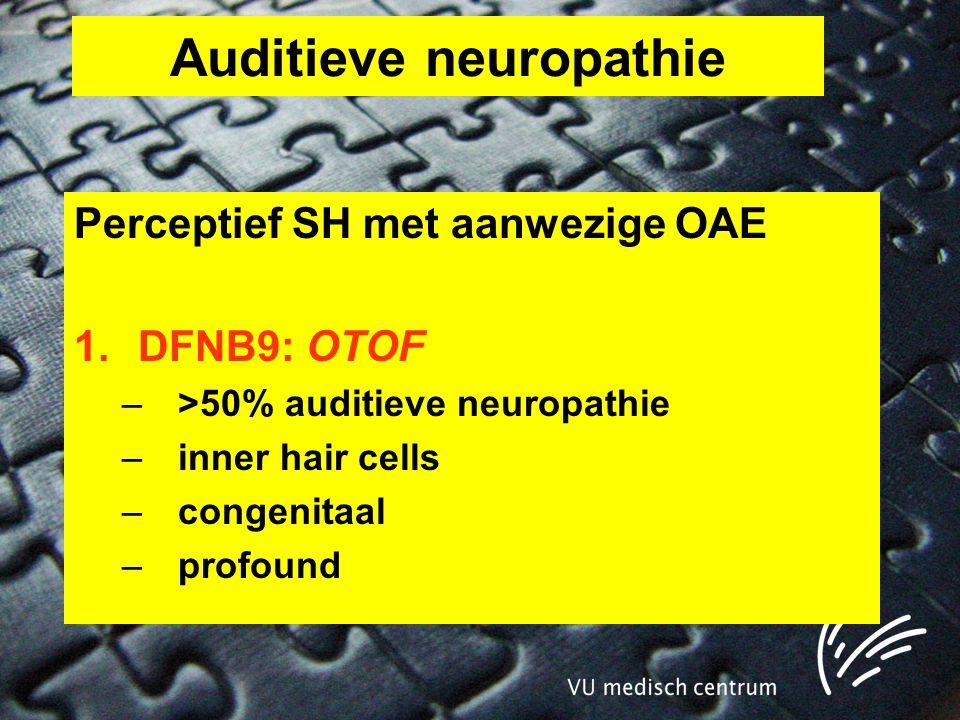 Auditieve neuropathie Perceptief SH met aanwezige OAE 1.DFNB9: OTOF –>50% auditieve neuropathie –inner hair cells –congenitaal –profound