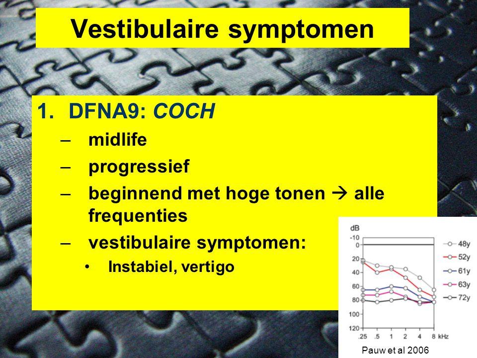Vestibulaire symptomen 1.DFNA9: COCH –midlife –progressief –beginnend met hoge tonen  alle frequenties –vestibulaire symptomen: •Instabiel, vertigo Pauw et al 2006