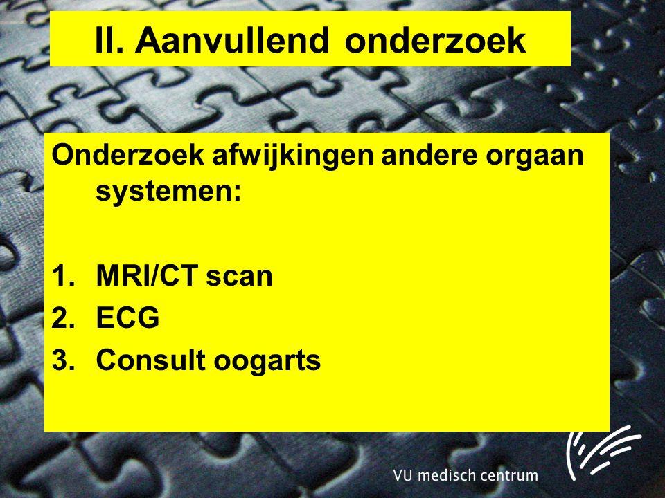 II. Aanvullend onderzoek Onderzoek afwijkingen andere orgaan systemen: 1.MRI/CT scan 2.ECG 3.Consult oogarts