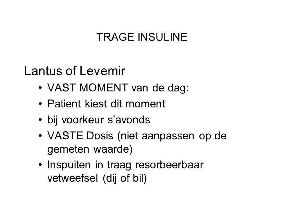 TRAGE INSULINE Lantus of Levemir •VAST MOMENT van de dag: •Patient kiest dit moment •bij voorkeur s'avonds •VASTE Dosis (niet aanpassen op de gemeten waarde) •Inspuiten in traag resorbeerbaar vetweefsel (dij of bil)
