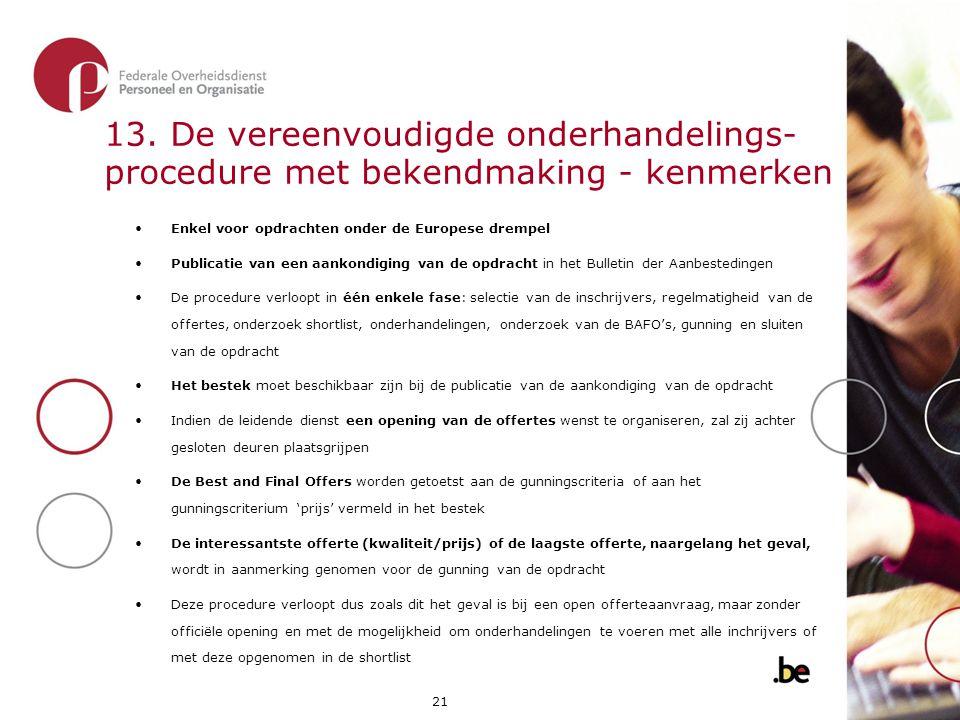 21 13. De vereenvoudigde onderhandelings- procedure met bekendmaking - kenmerken •Enkel voor opdrachten onder de Europese drempel •Publicatie van een