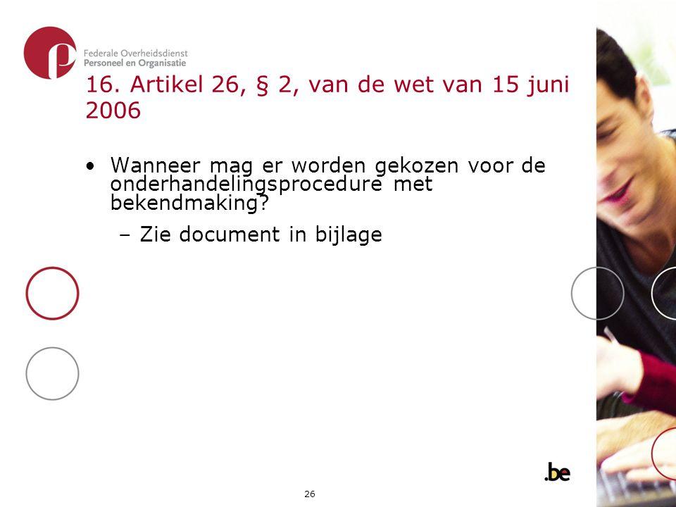 26 16. Artikel 26, § 2, van de wet van 15 juni 2006 •Wanneer mag er worden gekozen voor de onderhandelingsprocedure met bekendmaking? –Zie document in