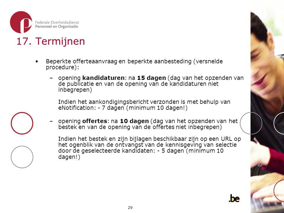 29 17. Termijnen •Beperkte offerteaanvraag en beperkte aanbesteding (versnelde procedure): –opening kandidaturen: na 15 dagen (dag van het opzenden va