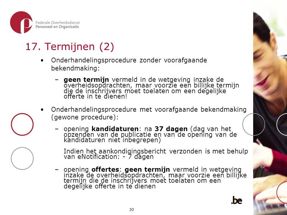 30 17. Termijnen (2) •Onderhandelingsprocedure zonder voorafgaande bekendmaking: –geen termijn vermeld in de wetgeving inzake de overheidsopdrachten,