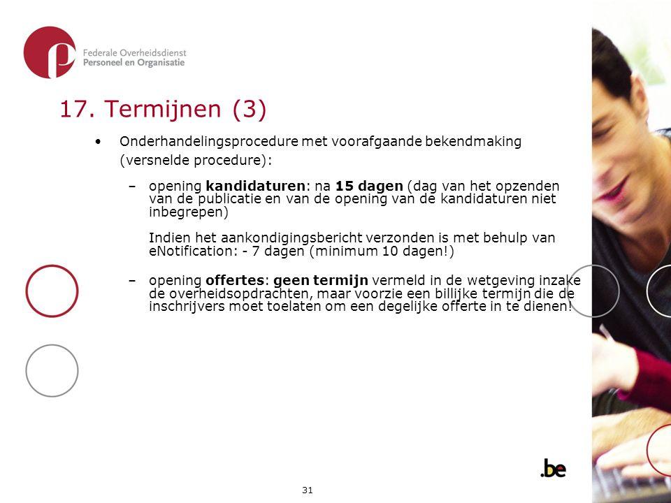 31 17. Termijnen (3) •Onderhandelingsprocedure met voorafgaande bekendmaking (versnelde procedure): –opening kandidaturen: na 15 dagen (dag van het op