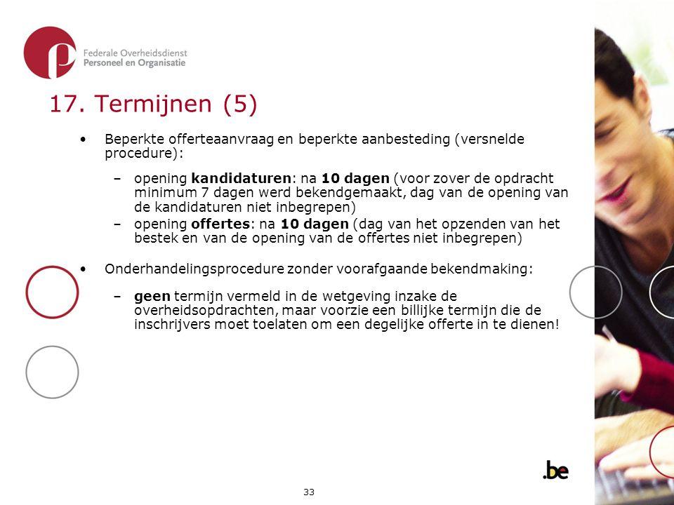 33 17. Termijnen (5) •Beperkte offerteaanvraag en beperkte aanbesteding (versnelde procedure): –opening kandidaturen: na 10 dagen (voor zover de opdra