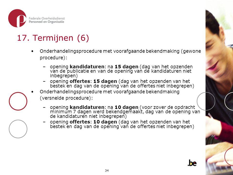 34 17. Termijnen (6) •Onderhandelingsprocedure met voorafgaande bekendmaking (gewone procedure): –opening kandidaturen: na 15 dagen (dag van het opzen