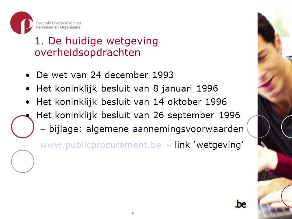 4 1. De huidige wetgeving overheidsopdrachten •De wet van 24 december 1993 •Het koninklijk besluit van 8 januari 1996 •Het koninklijk besluit van 14 o