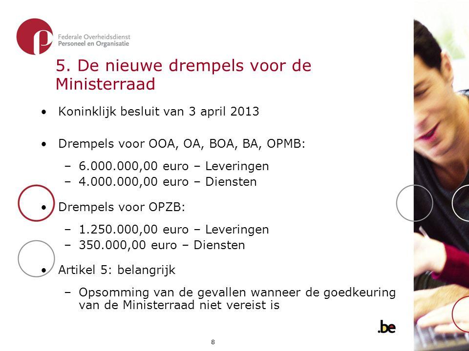 8 5. De nieuwe drempels voor de Ministerraad •Koninklijk besluit van 3 april 2013 •Drempels voor OOA, OA, BOA, BA, OPMB: –6.000.000,00 euro – Levering