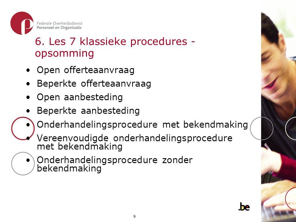 9 6. Les 7 klassieke procedures - opsomming •Open offerteaanvraag •Beperkte offerteaanvraag •Open aanbesteding •Beperkte aanbesteding •Onderhandelings