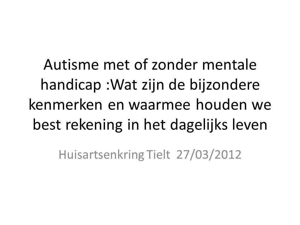 Autisme met of zonder mentale handicap :Wat zijn de bijzondere kenmerken en waarmee houden we best rekening in het dagelijks leven Huisartsenkring Tielt 27/03/2012
